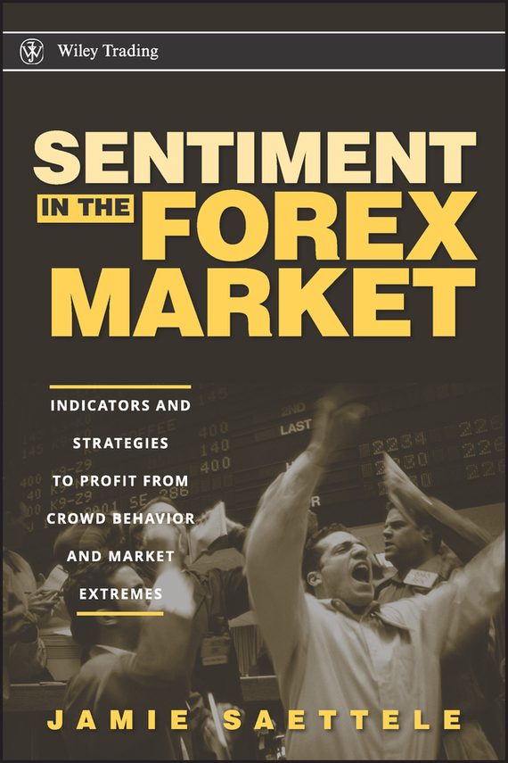Jamie Saettele Sentiment in the Forex Market. Indicators and Strategies To Profit from Crowd Behavior and Market Extremes ISBN: 9780470384206