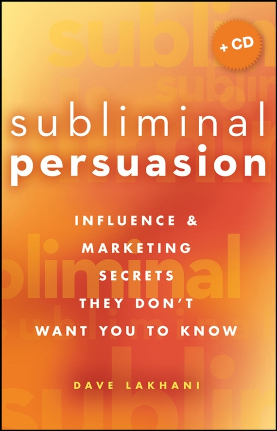 Dave Lakhani Subliminal Persuasion. Influence & Marketing Secrets They Don't Want You To Know persuading people