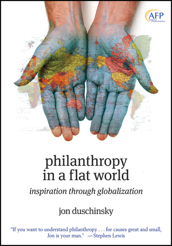 Jon  Duschinsky Philanthropy in a Flat World. Inspiration Through Globalization alison green managing to change the world the nonprofit manager s guide to getting results