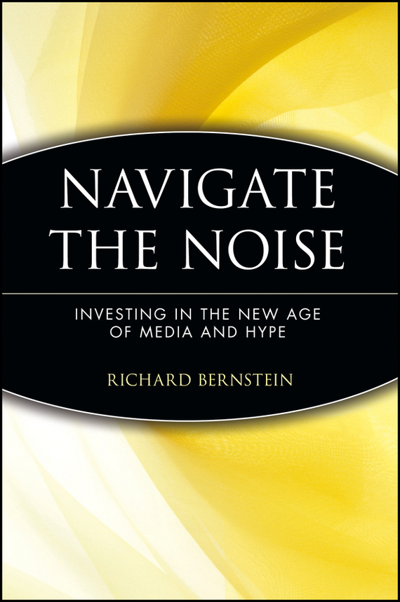 Richard  Bernstein Navigate the Noise. Investing in the New Age of Media and Hype the news and the noise an investor s guide to financial media
