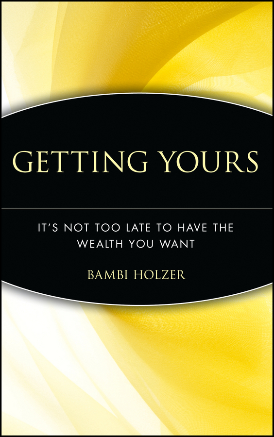 Bambi  Holzer Getting Yours. It's Not Too Late to Have the Wealth You Want