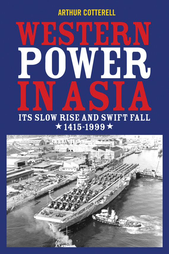 Arthur Cotterell Western Power in Asia. Its Slow Rise and Swift Fall, 1415 - 1999 arthur cotterell western power in asia its slow rise and swift fall 1415 1999