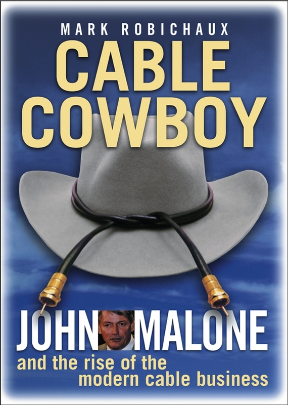 Cable Cowboy. John Malone and the Rise of the Modern Cable Business