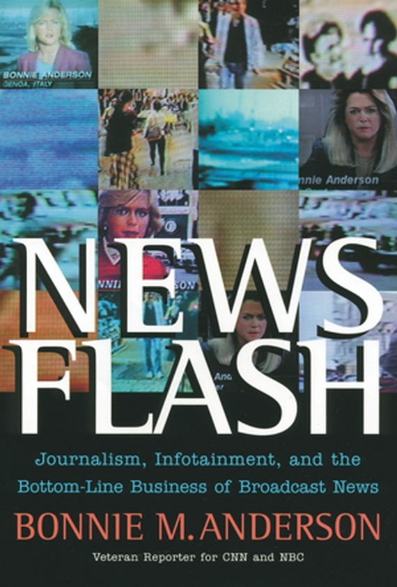 Bonnie  Anderson News Flash. Journalism, Infotainment and the Bottom-Line Business of Broadcast News broadcast news 4e