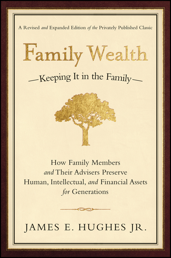 James E. Hughes, Jr. Family Wealth. Keeping It in the Family--How Family Members and Their Advisers Preserve Human, Intellectual, and Financial Assets for Generations