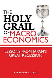 Richard Koo C. - The Holy Grail of Macroeconomics. Lessons from Japan's Great Recession