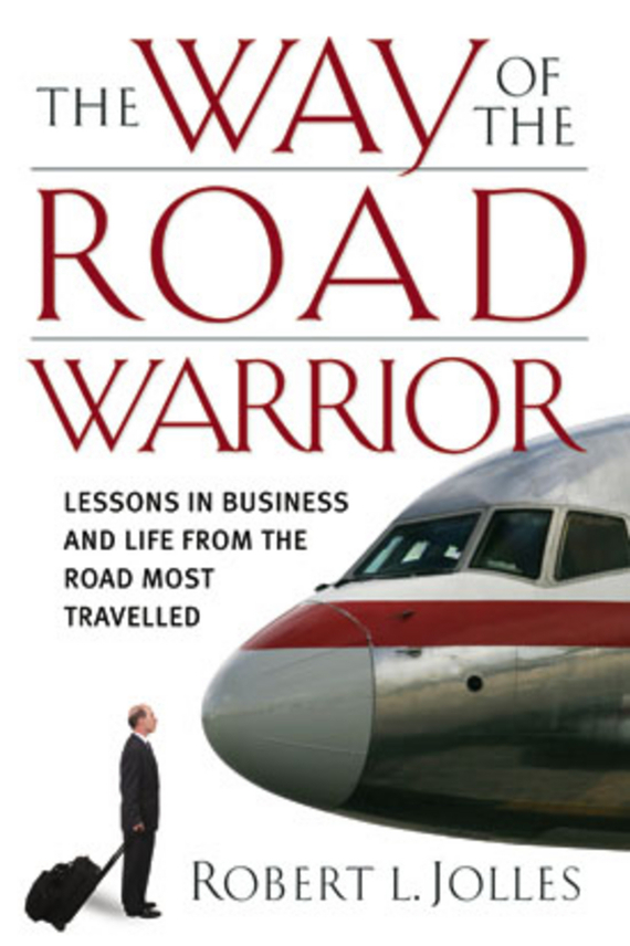 Jolles Robert L. The Way of the Road Warrior. Lessons in Business and Life from the Road Most Traveled muse the road to the top