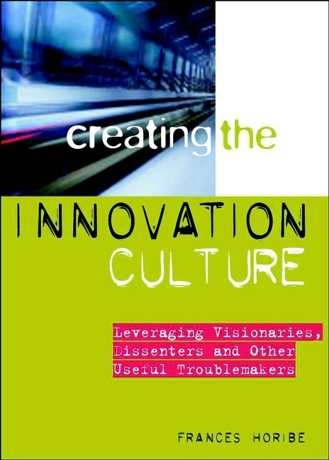 Frances Horibe Creating the Innovation Culture. Leveraging Visionaries, Dissenters and Other Useful Troublemakers duncan bruce the dream cafe lessons in the art of radical innovation