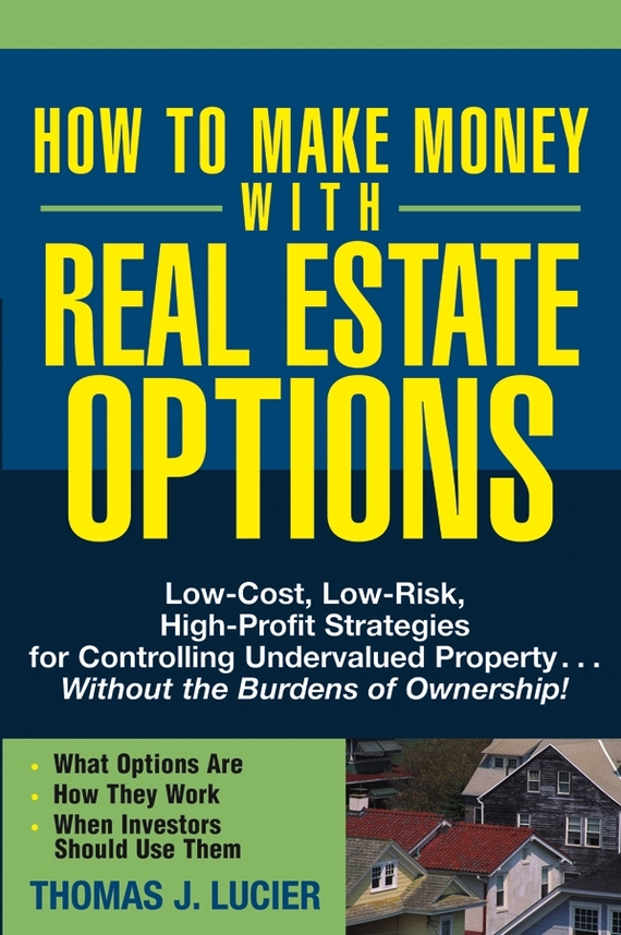Thomas Lucier How to Make Money With Real Estate Options. Low-Cost, Low-Risk, High-Profit Strategies for Controlling Undervalued Property....Without the Burdens of Ownership! obioma ebisike a real estate accounting made easy