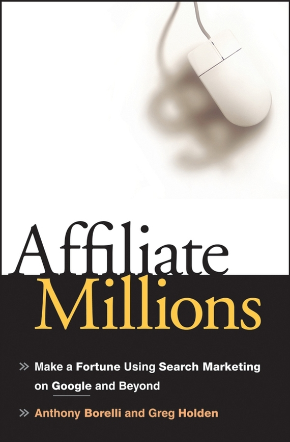 Greg Holden Affiliate Millions. Make a Fortune using Search Marketing on Google and Beyond ISBN: 9780470139257 steve cone steal these ideas marketing secrets that will make you a star