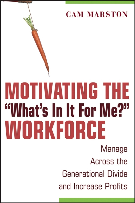 Cam Marston Motivating the What's In It For Me? Workforce. Manage Across the Generational Divide and Increase Profits chip espinoza managing the millennials discover the core competencies for managing today s workforce