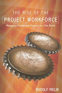 Rudolf  Melik - The Rise of the Project Workforce. Managing People and Projects in a Flat World