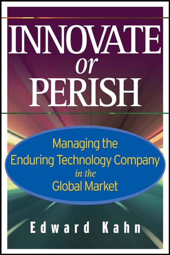 Edward  Kahn Innovate or Perish. Managing the Enduring Technology Company in the Global Market norman god that limps – science and technology i n the eighties