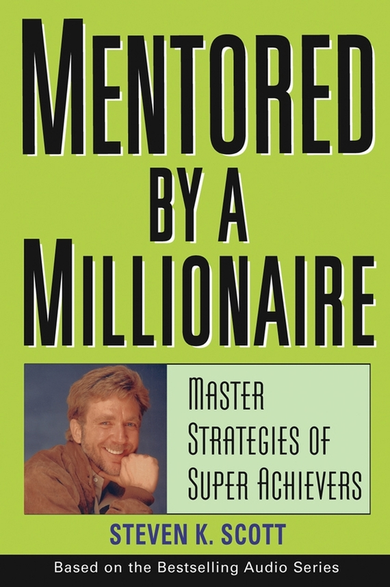 Steven Scott K. Mentored by a Millionaire. Master Strategies of Super Achievers steven goldberg h billions of drops in millions of buckets why philanthropy doesn t advance social progress