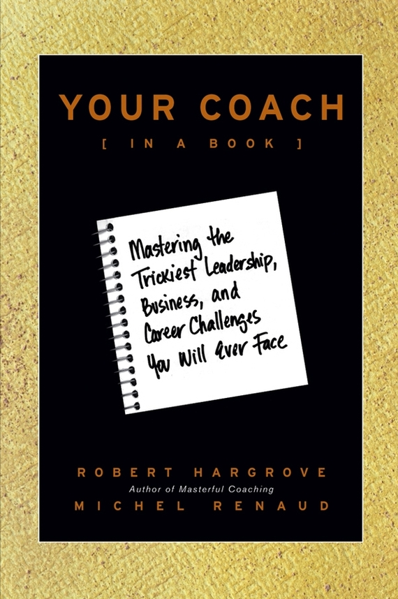Robert Hargrove Your Coach (in a Book). Mastering the Trickiest Leadership, Business, and Career Challenges You Will Ever Face