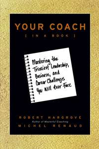Robert  Hargrove - Your Coach (in a Book). Mastering the Trickiest Leadership, Business, and Career Challenges You Will Ever Face