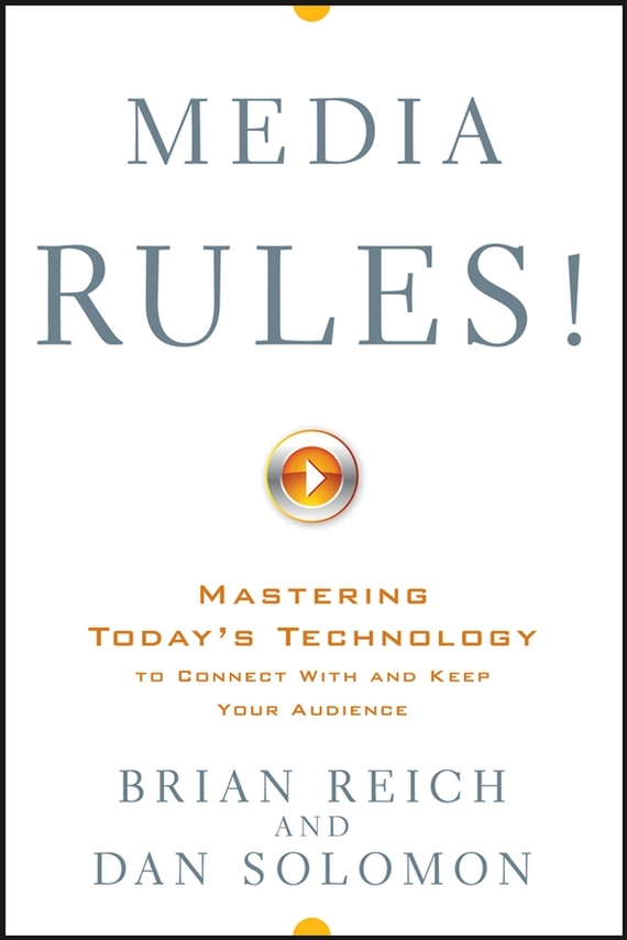 Brian Reich Media Rules!. Mastering Today's Technology to Connect With and Keep Your Audience ISBN: 9780470225820