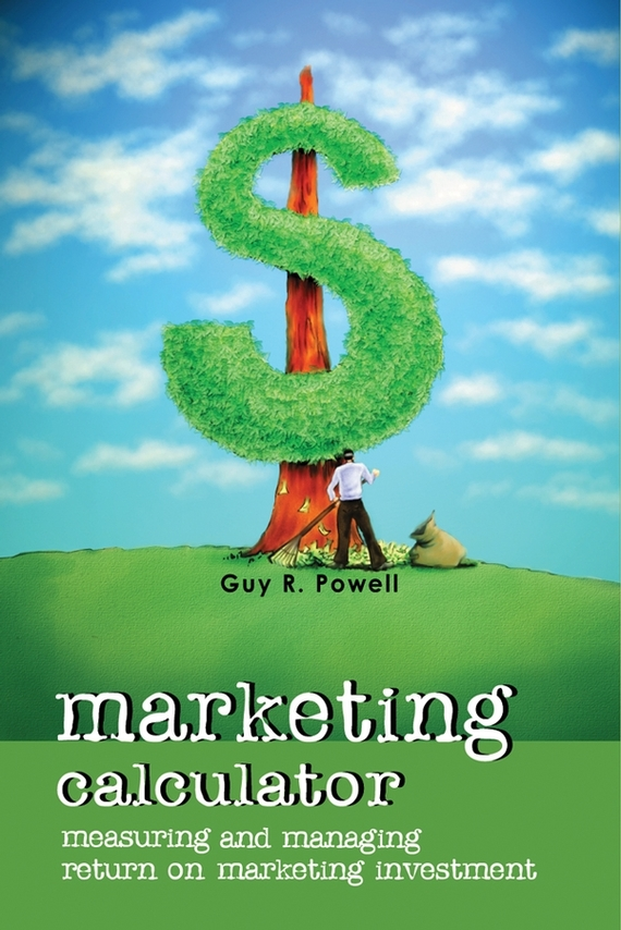 Guy Powell R. Marketing Calculator. Measuring and Managing Return on Marketing Investment