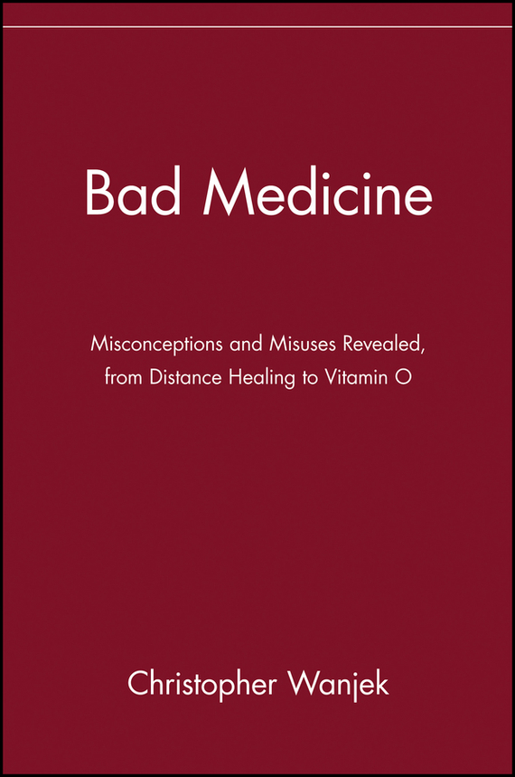 Bad Medicine. Misconceptions and Misuses Revealed, from Distance Healing to Vitamin O