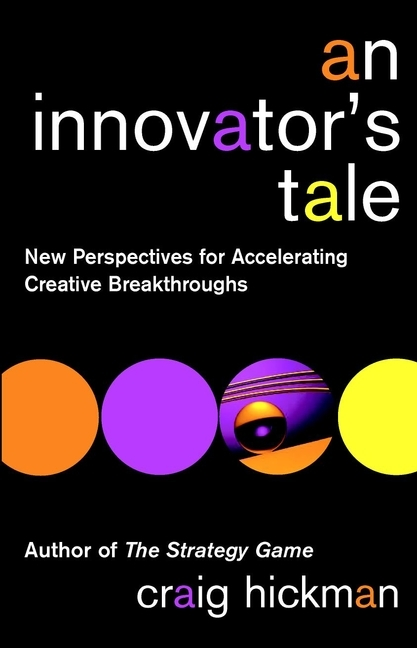 Craig  Hickman An Innovator's Tale. New Perspectives for Accelerating Creative Breakthroughs rowan gibson the four lenses of innovation a power tool for creative thinking