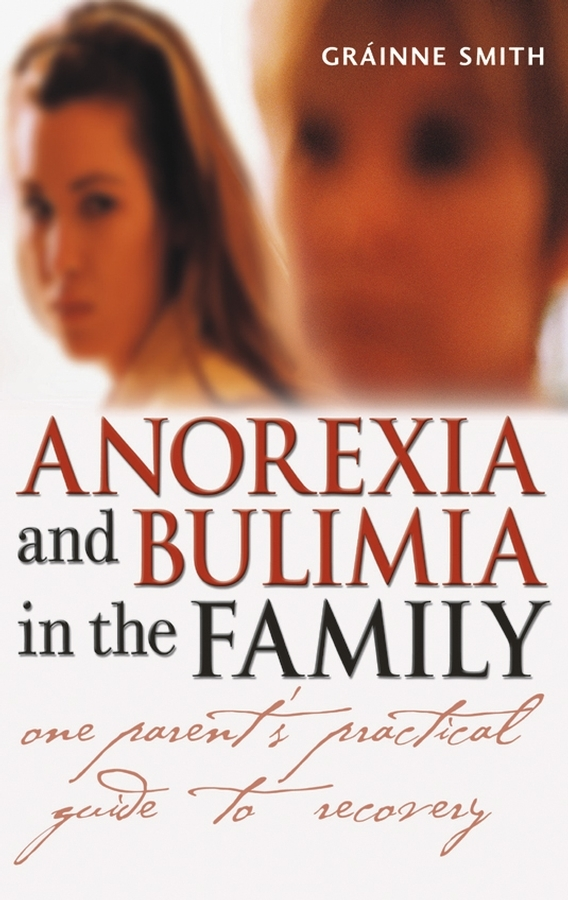 Grainne Smith Anorexia and Bulimia in the Family. One Parent's Practical Guide to Recovery the role of family interventions in the therapy of eating disorders