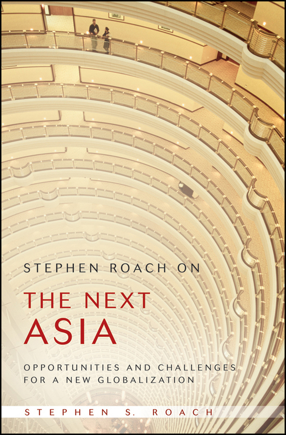 Stephen Roach S. Stephen Roach on the Next Asia. Opportunities and Challenges for a New Globalization stephen roach s stephen roach on the next asia opportunities and challenges for a new globalization
