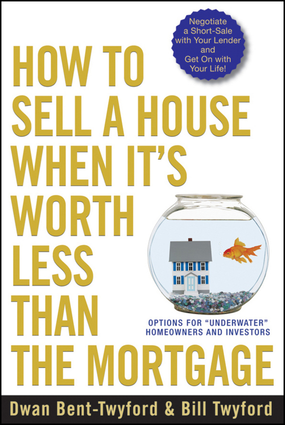Dwan  Bent-Twyford How to Sell a House When It's Worth Less Than the Mortgage. Options for Underwater Homeowners and Investors pierino ursone how to calculate options prices and their greeks exploring the black scholes model from delta to vega
