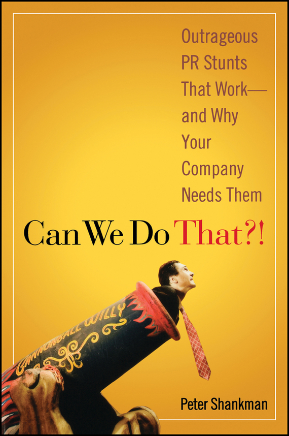 Peter Shankman Can We Do That?!. Outrageous PR Stunts That Work -- And Why Your Company Needs Them ISBN: 9780470116418