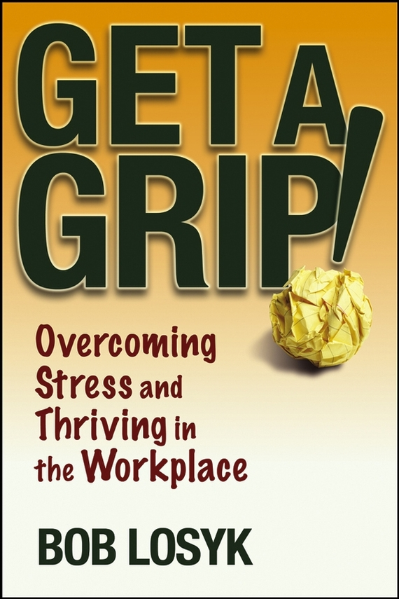 Bob Losyk Get a Grip!. Overcoming Stress and Thriving in the Workplace