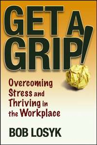 Bob  Losyk - Get a Grip!. Overcoming Stress and Thriving in the Workplace