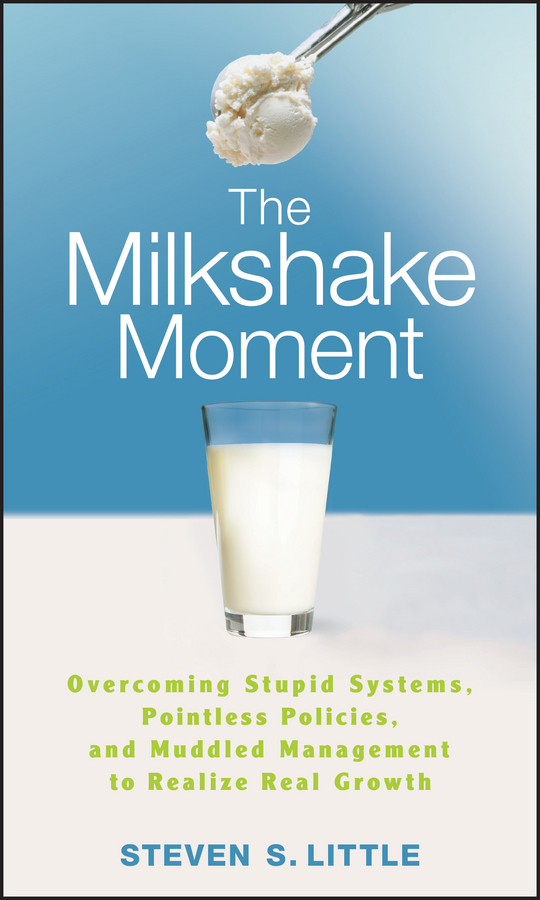 Steven Little S. The Milkshake Moment. Overcoming Stupid Systems, Pointless Policies and Muddled Management to Realize Real Growth steven  johnson the it professional s