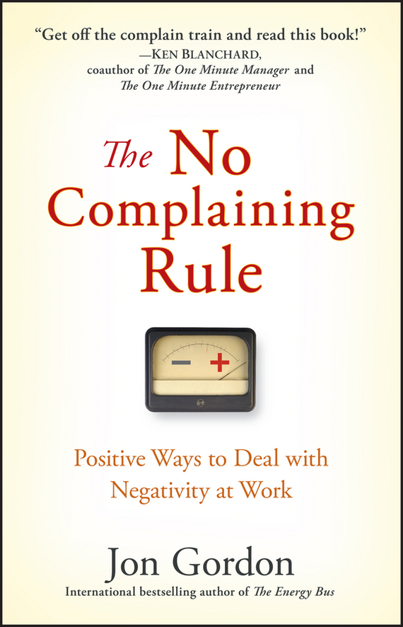 Jon Gordon The No Complaining Rule. Positive Ways to Deal with Negativity at Work ISBN: 9780470378502 jon gordon the no complaining rule positive ways to deal with negativity at work