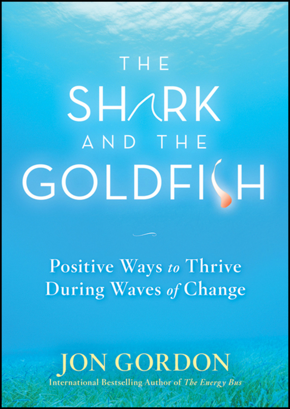 Jon Gordon The Shark and the Goldfish. Positive Ways to Thrive During Waves of Change ISBN: 9780470550090 jon gordon the no complaining rule positive ways to deal with negativity at work