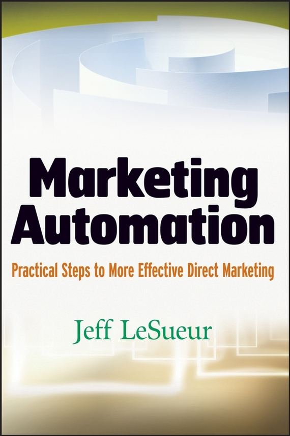 Jeff LeSueur Marketing Automation. Practical Steps to More Effective Direct Marketing mark jeffery data driven marketing the 15 metrics everyone in marketing should know