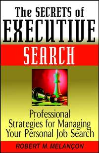Robert M. Melancon - The Secrets of Executive Search. Professional Strategies for Managing Your Personal Job Search