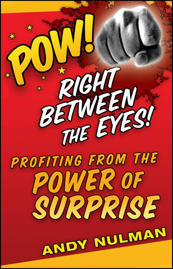 Andy  Nulman Pow! Right Between the Eyes. Profiting from the Power of Surprise