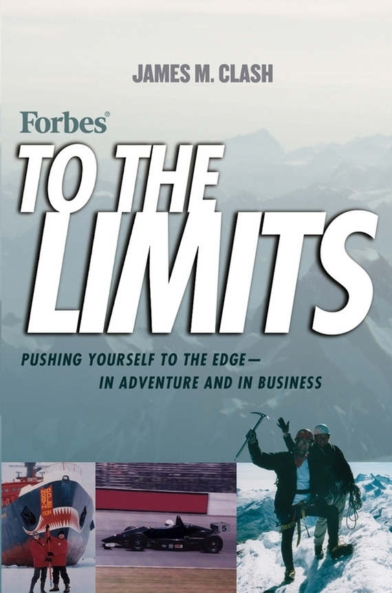 James Clash M. Forbes To The Limits. Pushing Yourself to the Edge--in Adventure and in Business frances hesselbein my life in leadership the journey and lessons learned along the way