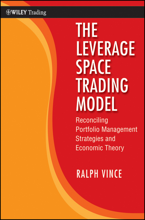 Ralph  Vince The Leverage Space Trading Model. Reconciling Portfolio Management Strategies and Economic Theory davis edwards risk management in trading techniques to drive profitability of hedge funds and trading desks