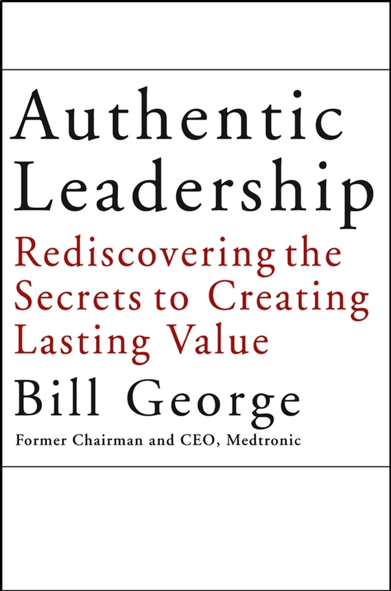 Bill George Authentic Leadership. Rediscovering the Secrets to Creating Lasting Value