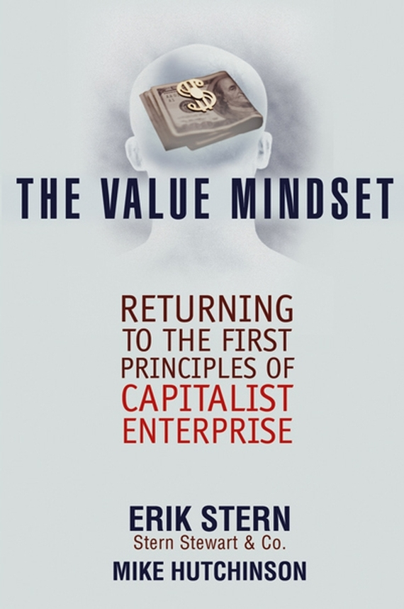 Erik Stern The Value Mindset. Returning to the First Principles of Capitalist Enterprise erik stern the value mindset returning to the first principles of capitalist enterprise