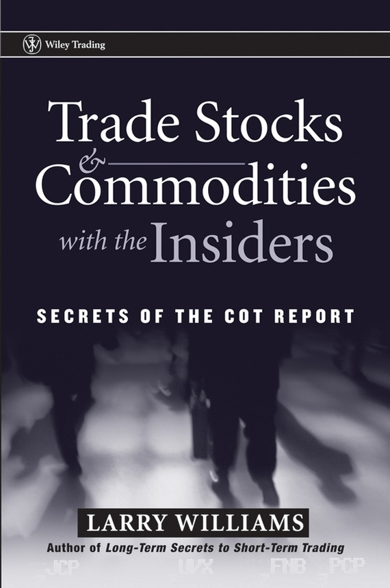 Larry Williams Trade Stocks and Commodities with the Insiders. Secrets of the COT Report ISBN: 9780471749196 alexander green the secret of shelter island money and what matters