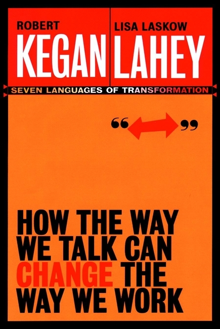 Robert  Kegan How the Way We Talk Can Change the Way We Work. Seven Languages for Transformation randy pennington make change work staying nimble relevant and engaged in a world of constant change