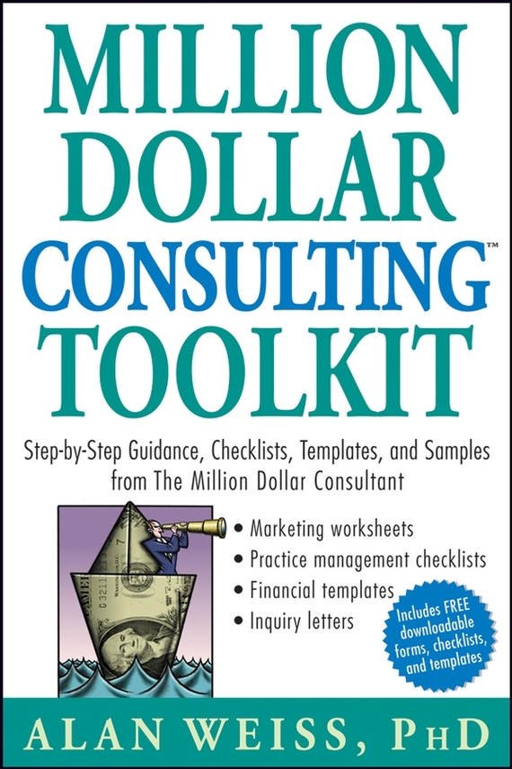 Alan Weiss Million Dollar Consulting Toolkit. Step-by-Step Guidance, Checklists, Templates, and Samples from The Million Dollar Consultant
