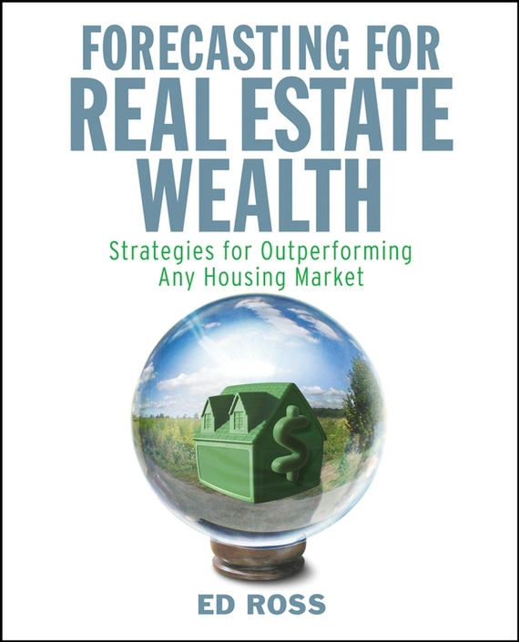 Ed Ross Forecasting for Real Estate Wealth. Strategies for Outperforming Any Housing Market gary grabel wealth opportunities in commercial real estate management financing and marketing of investment properties