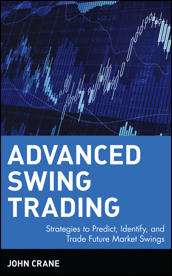 John  Crane Advanced Swing Trading. Strategies to Predict, Identify, and Trade Future Market Swings