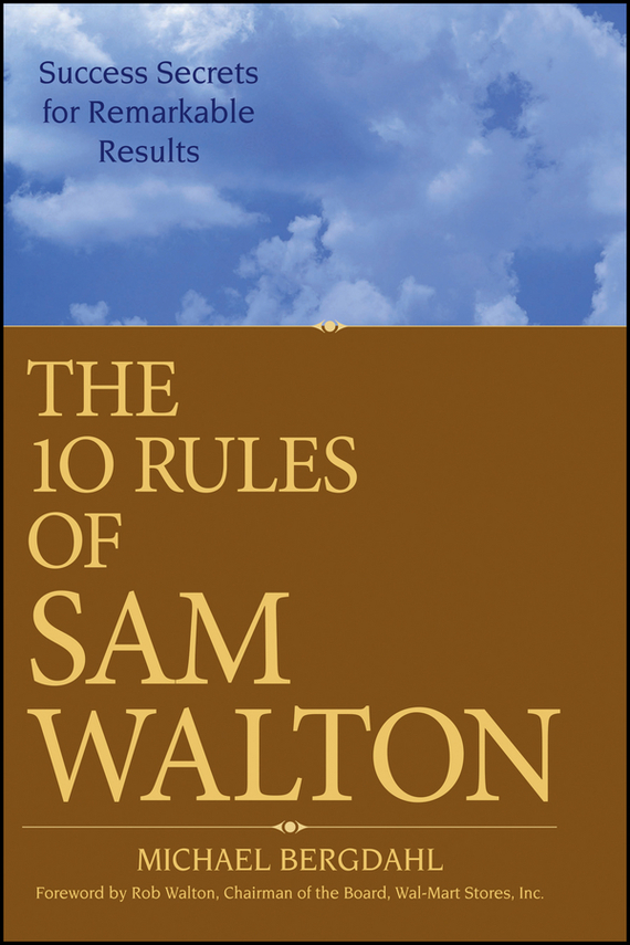 Michael  Bergdahl The 10 Rules of Sam Walton. Success Secrets for Remarkable Results michael tobin forget strategy get results radical management attitudes that will deliver outstanding success