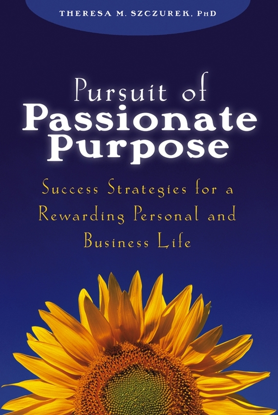 Theresa Szczurek M. Pursuit of Passionate Purpose. Success Strategies for a Rewarding Personal and Business Life richard higgins portfolio life the new path to work purpose and passion after 50