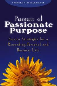 Theresa Szczurek M. - Pursuit of Passionate Purpose. Success Strategies for a Rewarding Personal and Business Life
