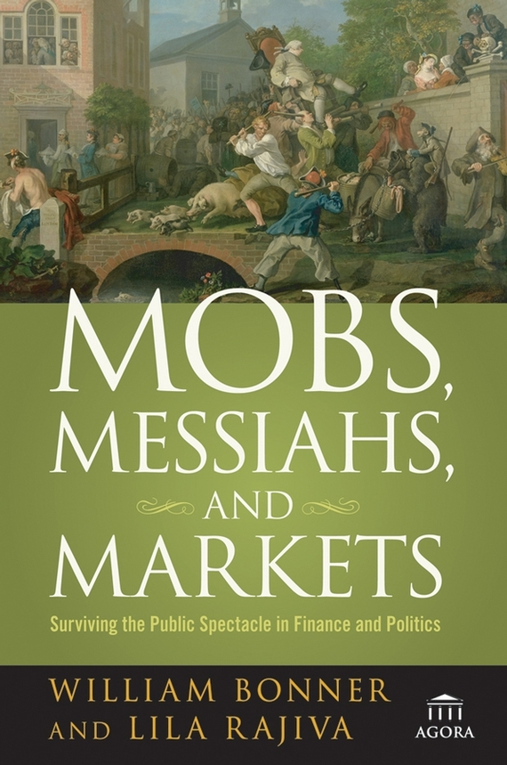 Will Bonner Mobs, Messiahs, and Markets. Surviving the Public Spectacle in Finance and Politics jd mcpherson jd mcpherson let the good times roll