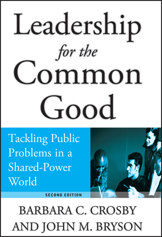 Barbara Crosby C. Leadership for the Common Good. Tackling Public Problems in a Shared-Power World 763n 764c 8655c a1514n a1542n a350n a450n power tested working good
